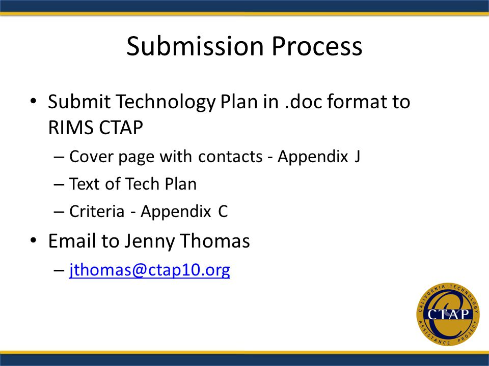 Submission Process Submit Technology Plan in.doc format to RIMS CTAP – Cover page with contacts - Appendix J – Text of Tech Plan – Criteria - Appendix C Email to Jenny Thomas – jthomas@ctap10.org jthomas@ctap10.org