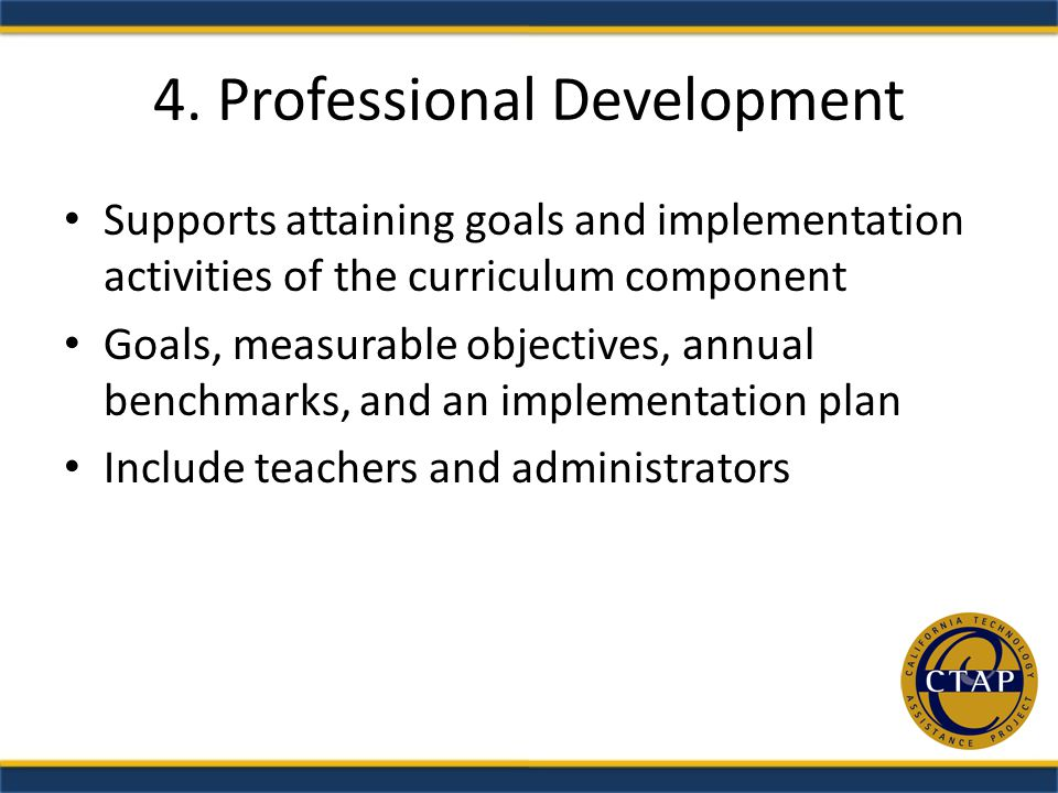 4. Professional Development Supports attaining goals and implementation activities of the curriculum component Goals, measurable objectives, annual be