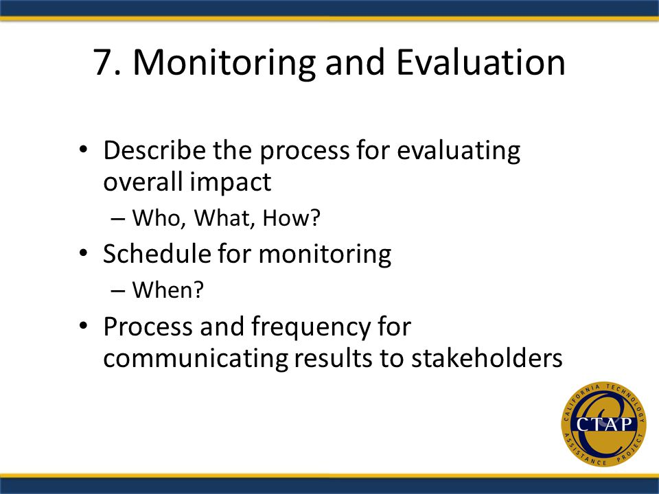 7. Monitoring and Evaluation Describe the process for evaluating overall impact – Who, What, How.