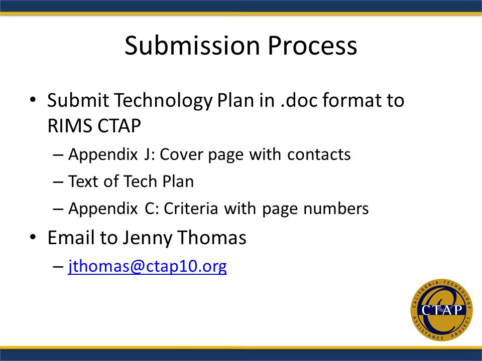 Submission Process Submit Technology Plan in.doc format to RIMS CTAP – Appendix J: Cover page with contacts – Text of Tech Plan – Appendix C: Criteria with page numbers Email to Jenny Thomas – jthomas@ctap10.org jthomas@ctap10.org