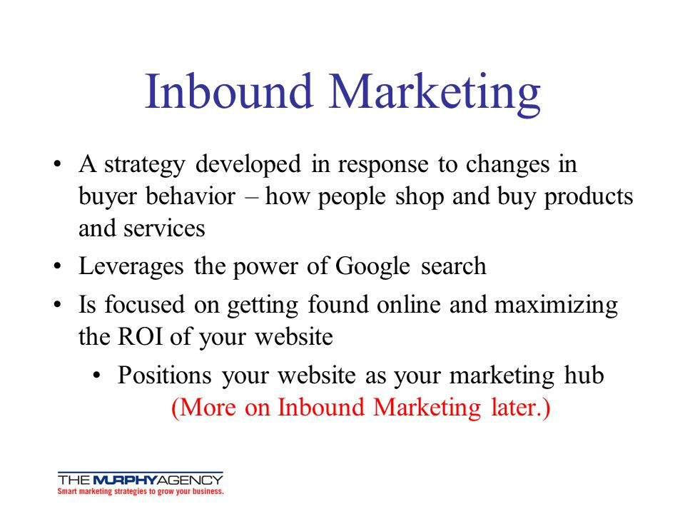 Inbound Marketing A strategy developed in response to changes in buyer behavior – how people shop and buy products and services Leverages the power of Google search Is focused on getting found online and maximizing the ROI of your website Positions your website as your marketing hub (More on Inbound Marketing later.)