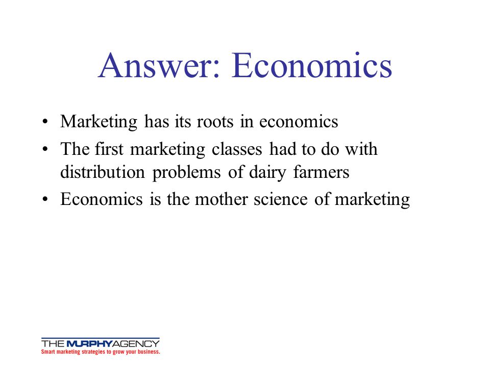 Answer: Economics Marketing has its roots in economics The first marketing classes had to do with distribution problems of dairy farmers Economics is the mother science of marketing