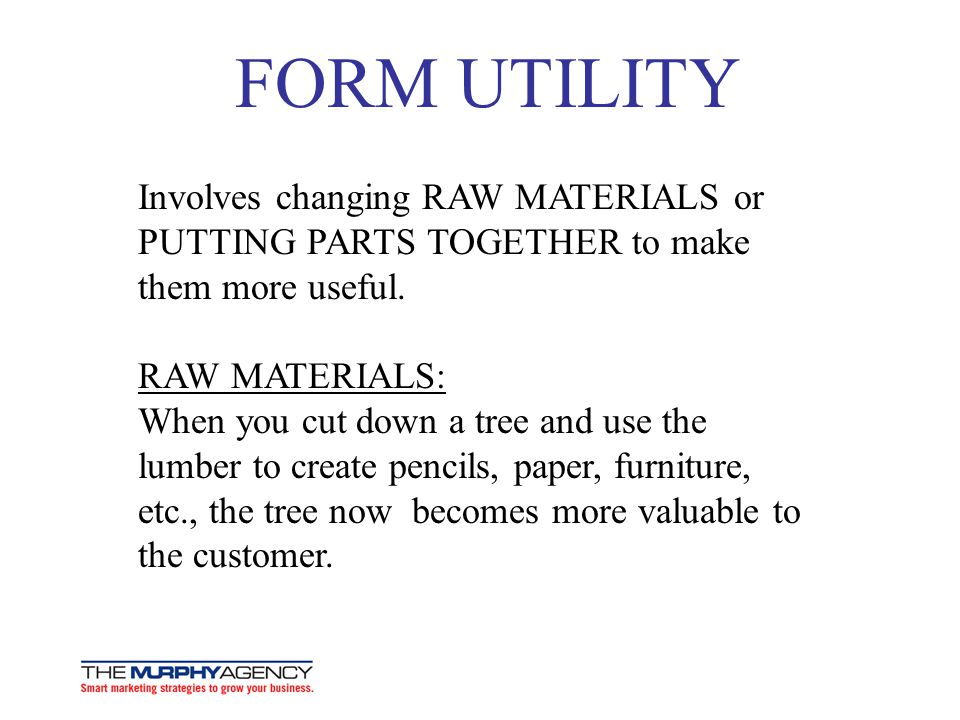 FORM UTILITY Involves changing RAW MATERIALS or PUTTING PARTS TOGETHER to make them more useful.