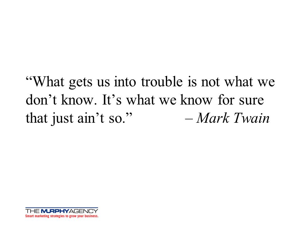 What gets us into trouble is not what we dont know. Its what we know for sure that just aint so. – Mark Twain