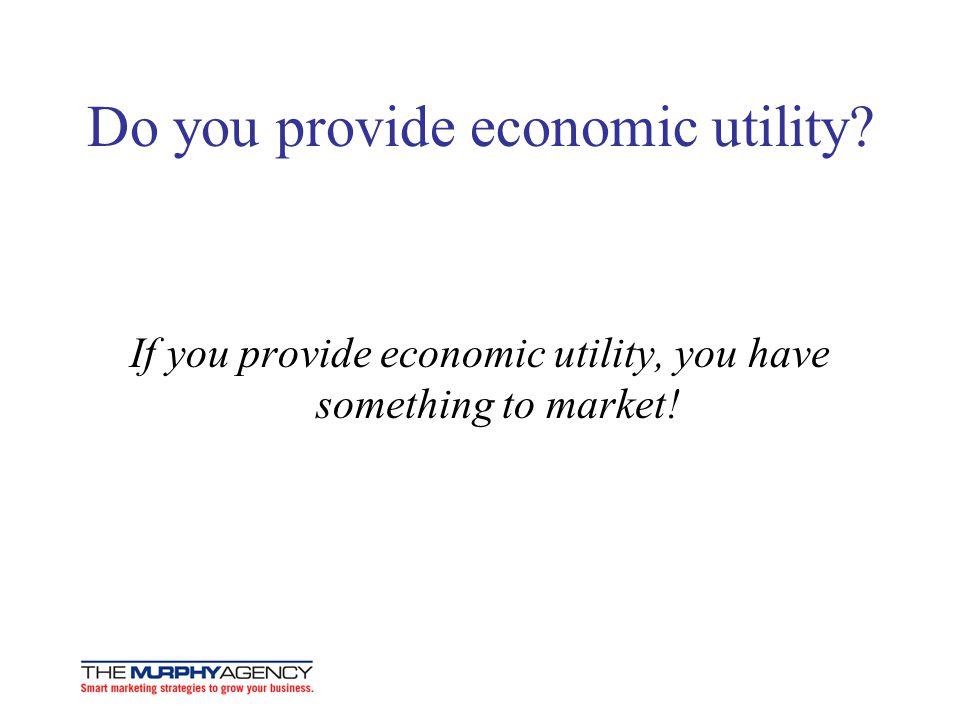 Do you provide economic utility? If you provide economic utility, you have something to market!