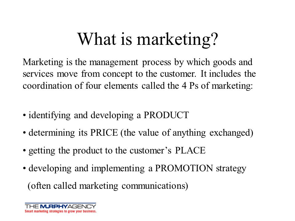 What is marketing? Marketing is the management process by which goods and services move from concept to the customer. It includes the coordination of