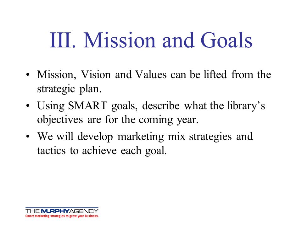 III. Mission and Goals Mission, Vision and Values can be lifted from the strategic plan. Using SMART goals, describe what the librarys objectives are