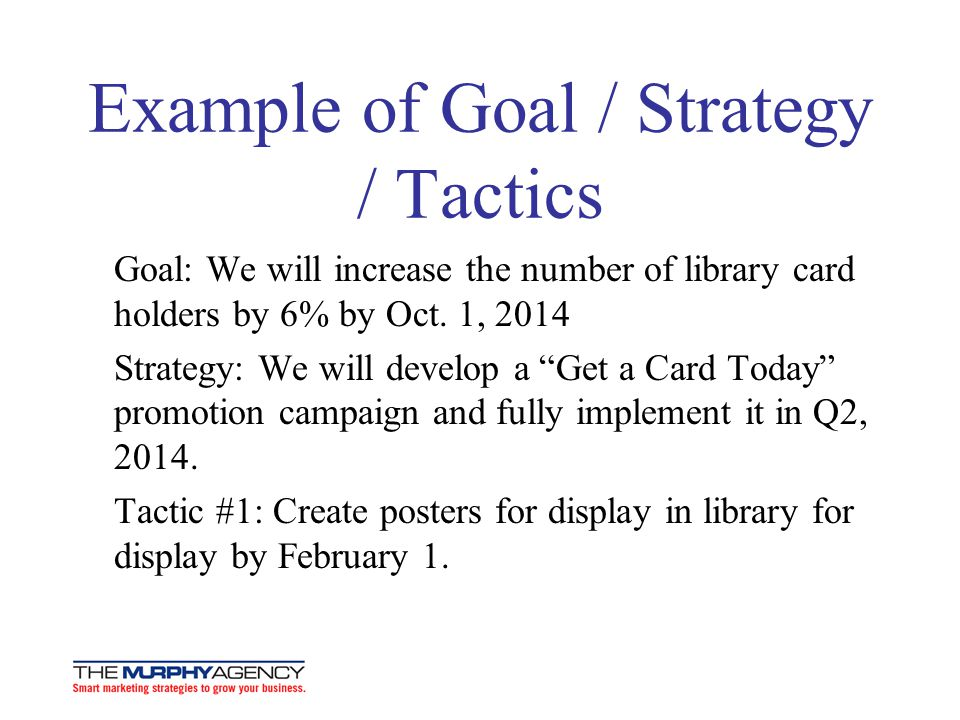 Example of Goal / Strategy / Tactics Goal: We will increase the number of library card holders by 6% by Oct. 1, 2014 Strategy: We will develop a Get a