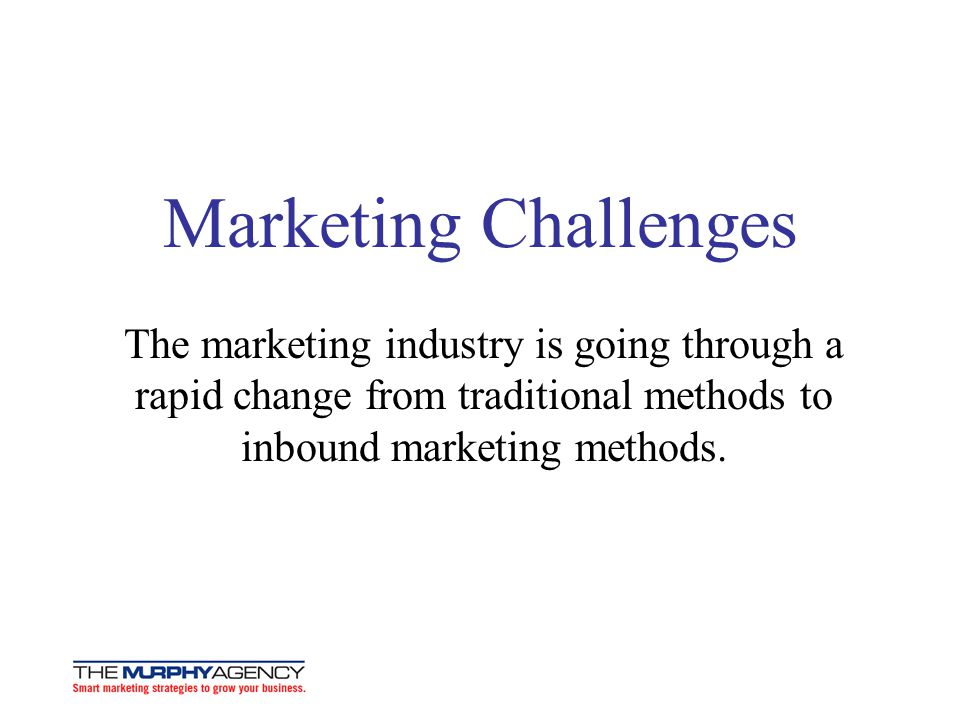 Marketing Challenges The marketing industry is going through a rapid change from traditional methods to inbound marketing methods.