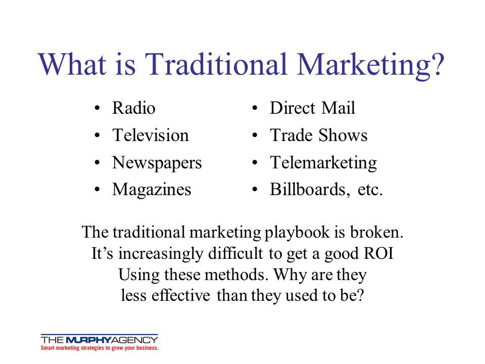What is Traditional Marketing? Radio Television Newspapers Magazines Direct Mail Trade Shows Telemarketing Billboards, etc. The traditional marketing