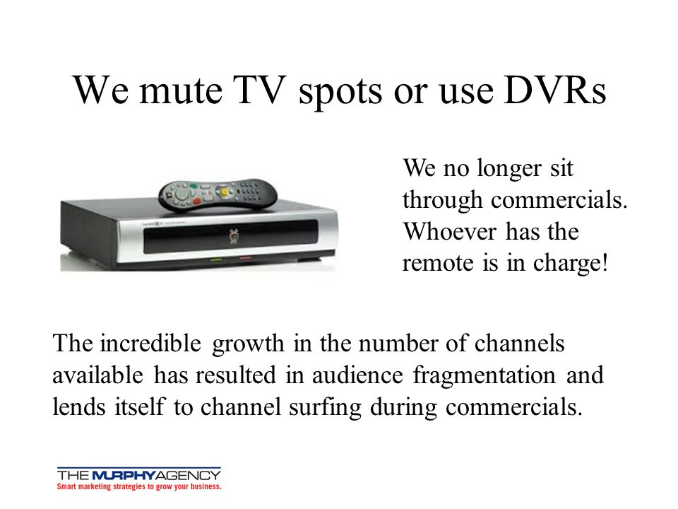 We mute TV spots or use DVRs We no longer sit through commercials. Whoever has the remote is in charge! The incredible growth in the number of channel