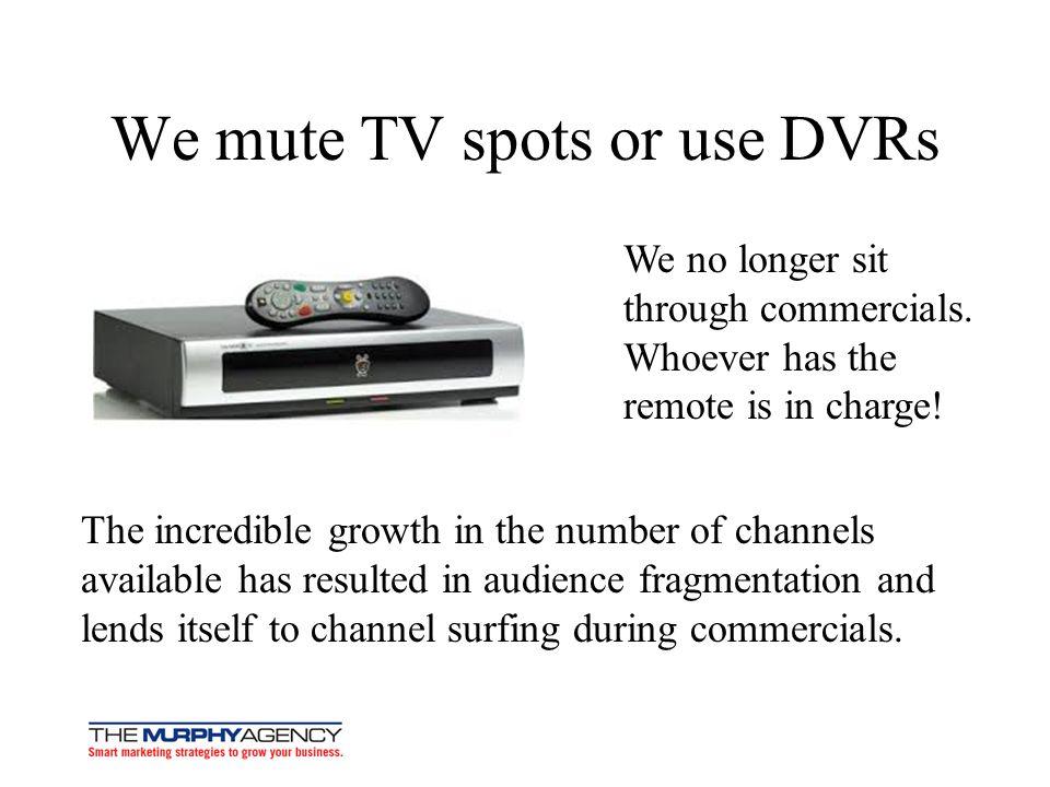 We mute TV spots or use DVRs We no longer sit through commercials.