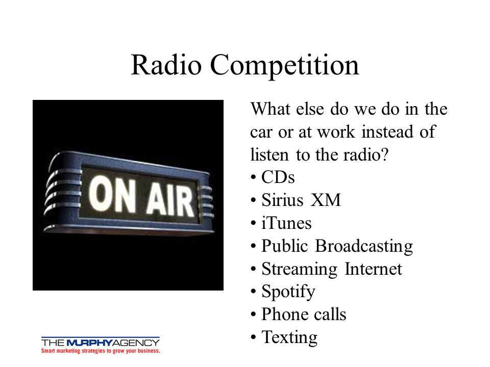 Radio Competition What else do we do in the car or at work instead of listen to the radio? CDs Sirius XM iTunes Public Broadcasting Streaming Internet