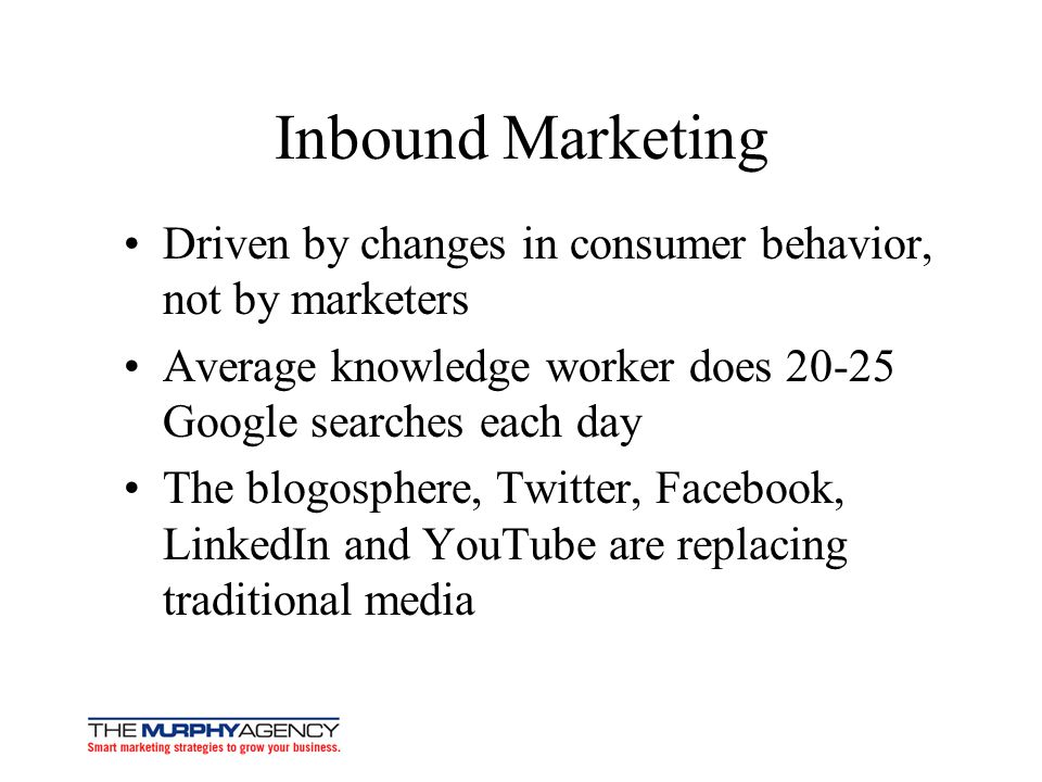 Inbound Marketing Driven by changes in consumer behavior, not by marketers Average knowledge worker does 20-25 Google searches each day The blogospher
