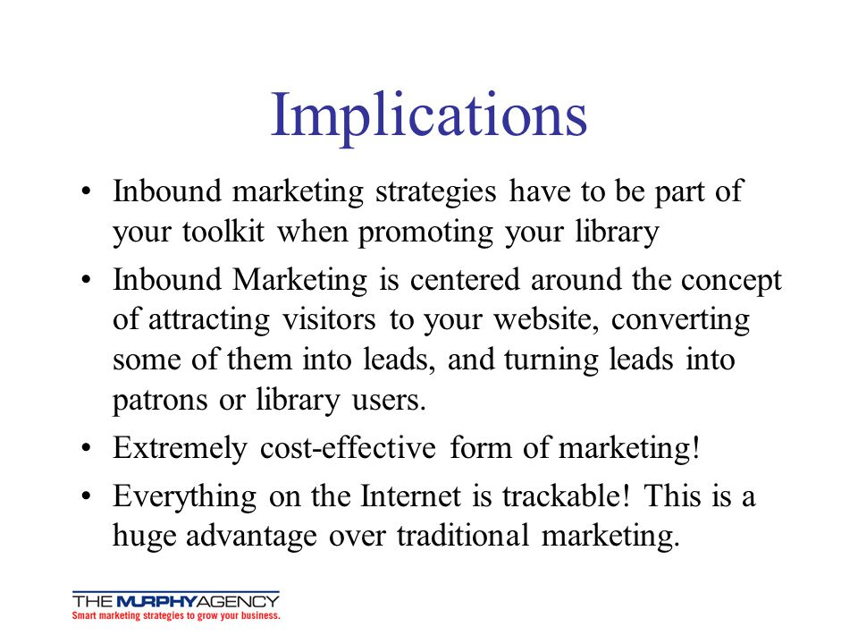 Implications Inbound marketing strategies have to be part of your toolkit when promoting your library Inbound Marketing is centered around the concept
