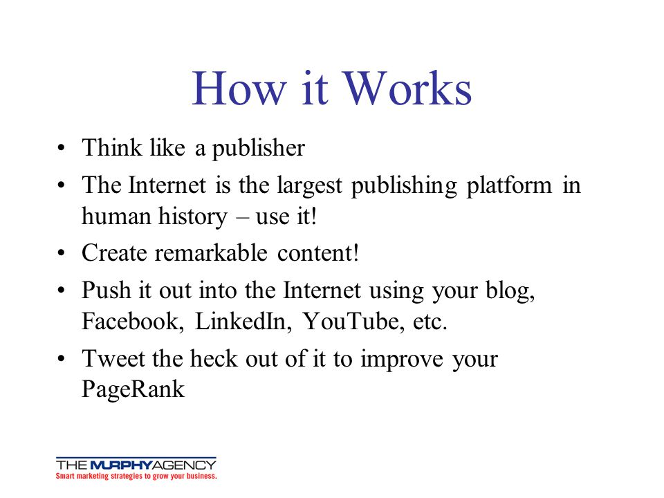 How it Works Think like a publisher The Internet is the largest publishing platform in human history – use it! Create remarkable content! Push it out