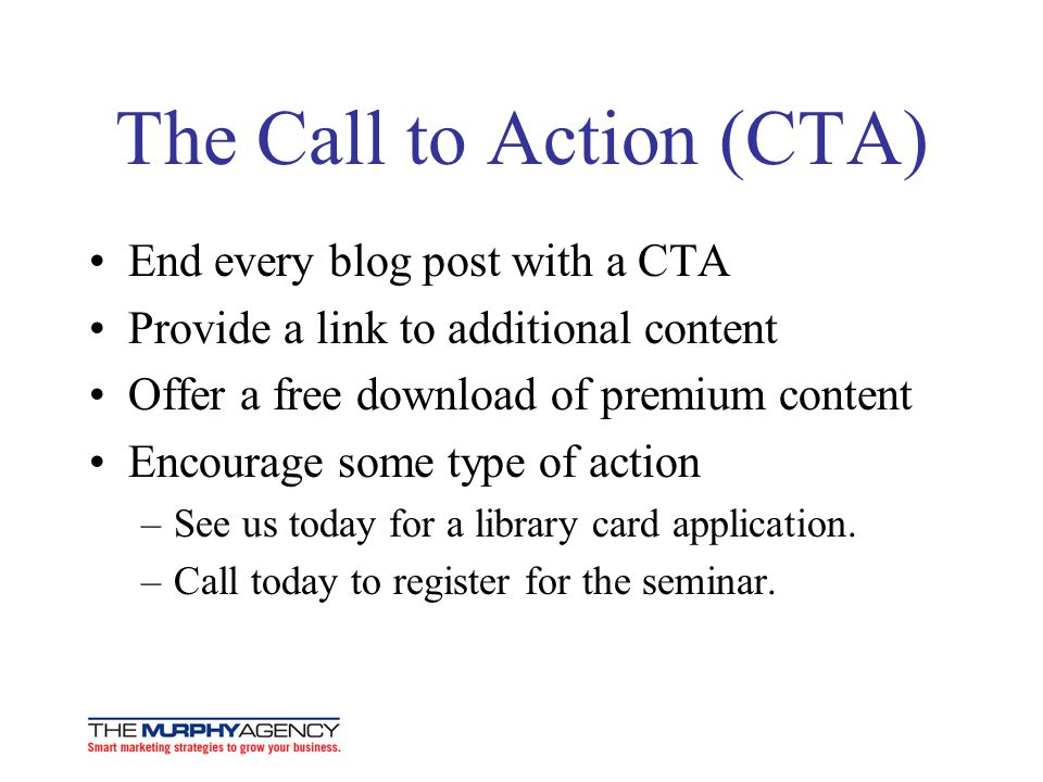 The Call to Action (CTA) End every blog post with a CTA Provide a link to additional content Offer a free download of premium content Encourage some type of action –See us today for a library card application.