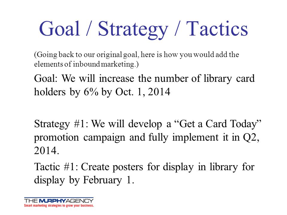 Goal / Strategy / Tactics (Going back to our original goal, here is how you would add the elements of inbound marketing.) Goal: We will increase the n