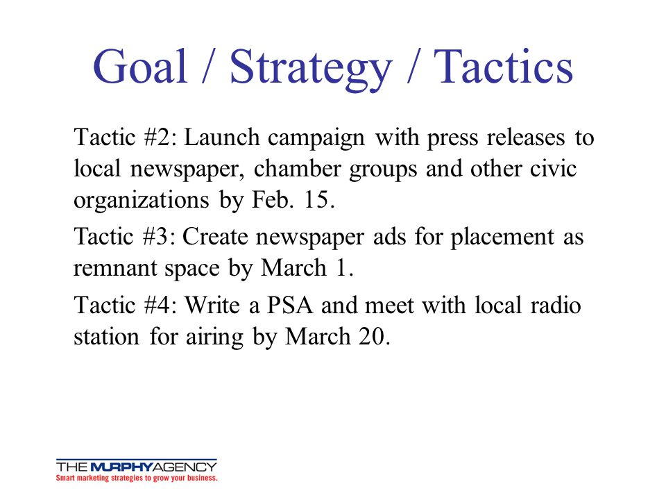 Goal / Strategy / Tactics Tactic #2: Launch campaign with press releases to local newspaper, chamber groups and other civic organizations by Feb.