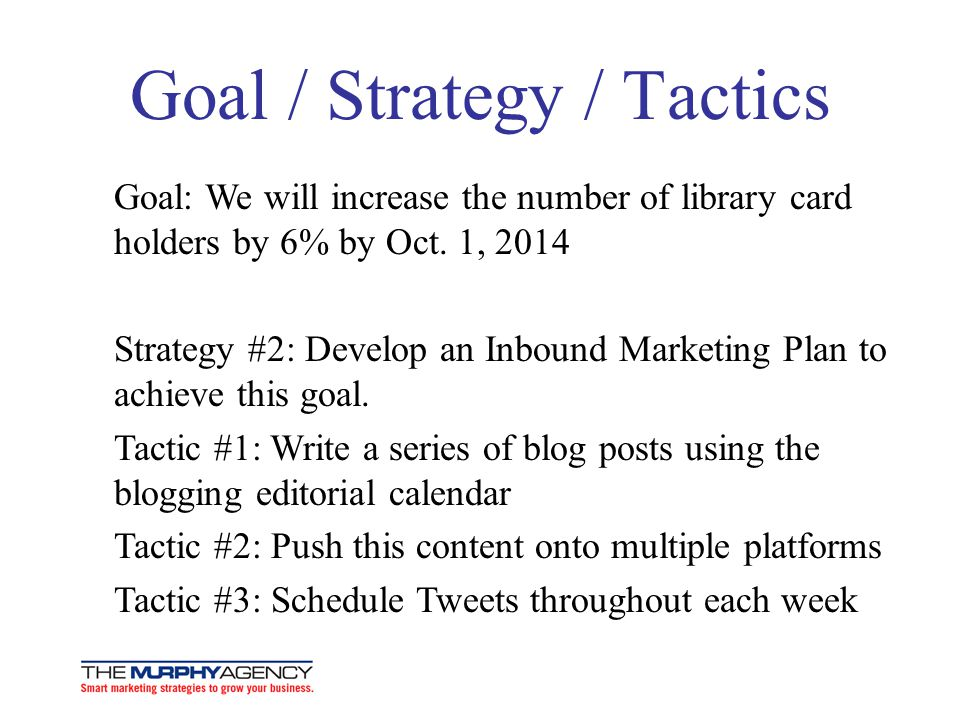 Goal / Strategy / Tactics Goal: We will increase the number of library card holders by 6% by Oct.