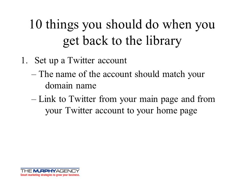 10 things you should do when you get back to the library 1.Set up a Twitter account – The name of the account should match your domain name – Link to Twitter from your main page and from your Twitter account to your home page