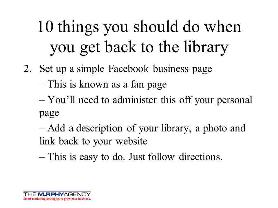 10 things you should do when you get back to the library 2.Set up a simple Facebook business page – This is known as a fan page – Youll need to administer this off your personal page – Add a description of your library, a photo and link back to your website – This is easy to do.