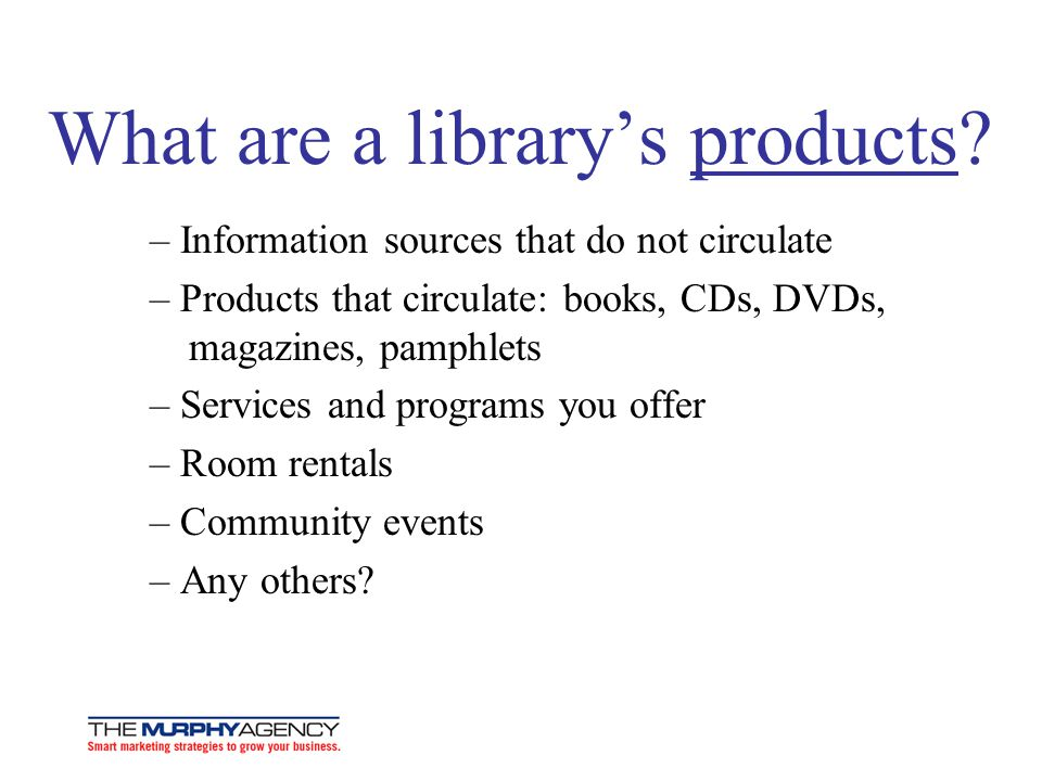 What are a librarys products? – Information sources that do not circulate – Products that circulate: books, CDs, DVDs, magazines, pamphlets – Services