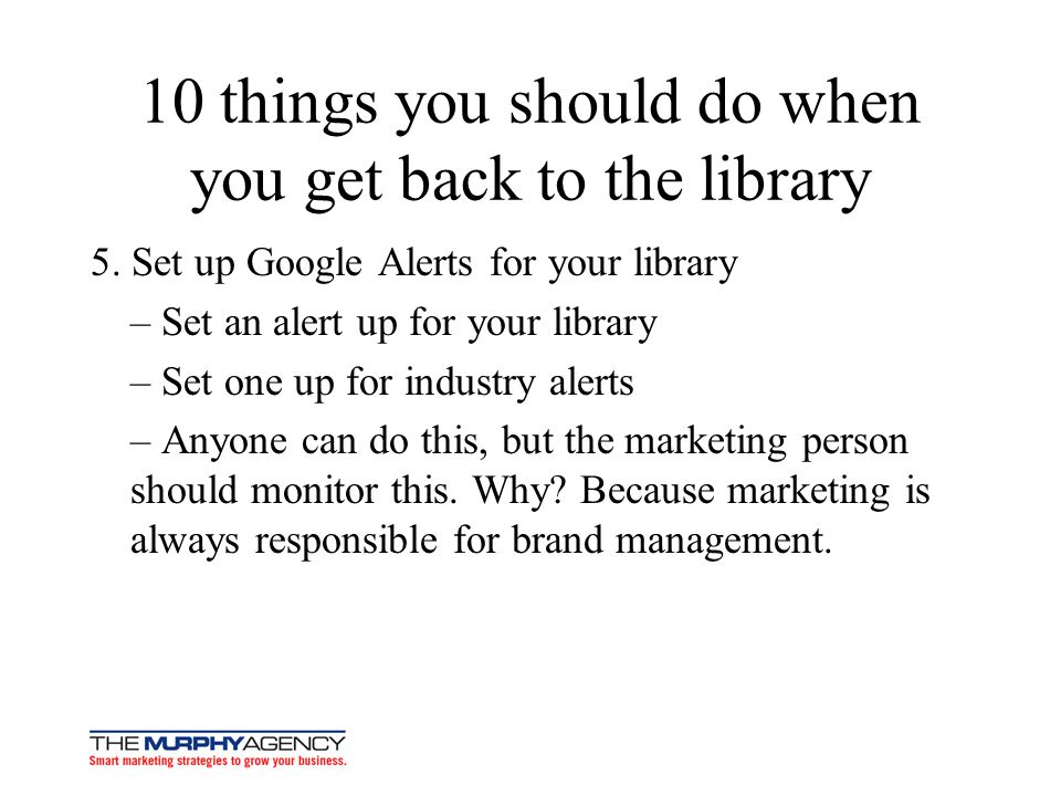 10 things you should do when you get back to the library 5. Set up Google Alerts for your library – Set an alert up for your library – Set one up for