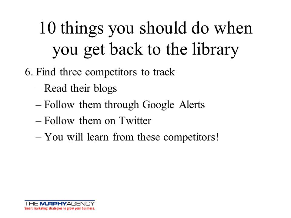 10 things you should do when you get back to the library 6. Find three competitors to track – Read their blogs – Follow them through Google Alerts – F