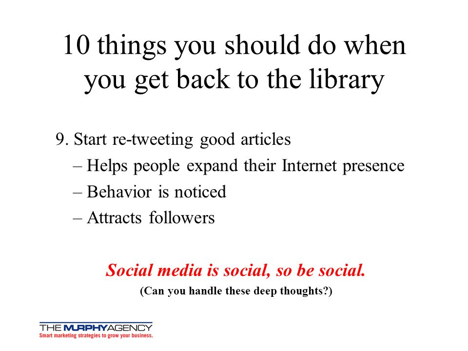 10 things you should do when you get back to the library 9. Start re-tweeting good articles – Helps people expand their Internet presence – Behavior i