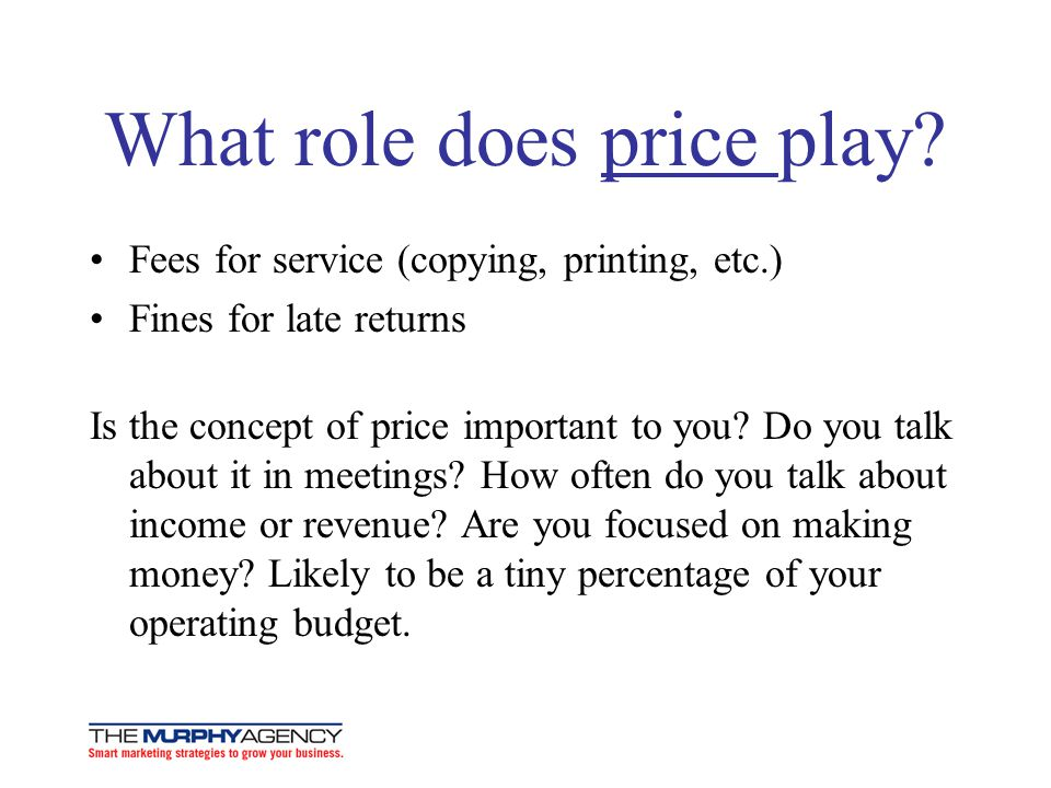 What role does price play? Fees for service (copying, printing, etc.) Fines for late returns Is the concept of price important to you? Do you talk abo