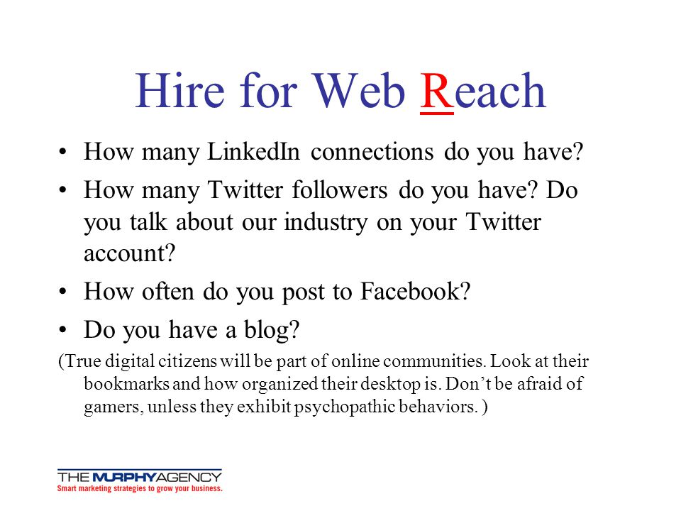 Hire for Web Reach How many LinkedIn connections do you have? How many Twitter followers do you have? Do you talk about our industry on your Twitter a