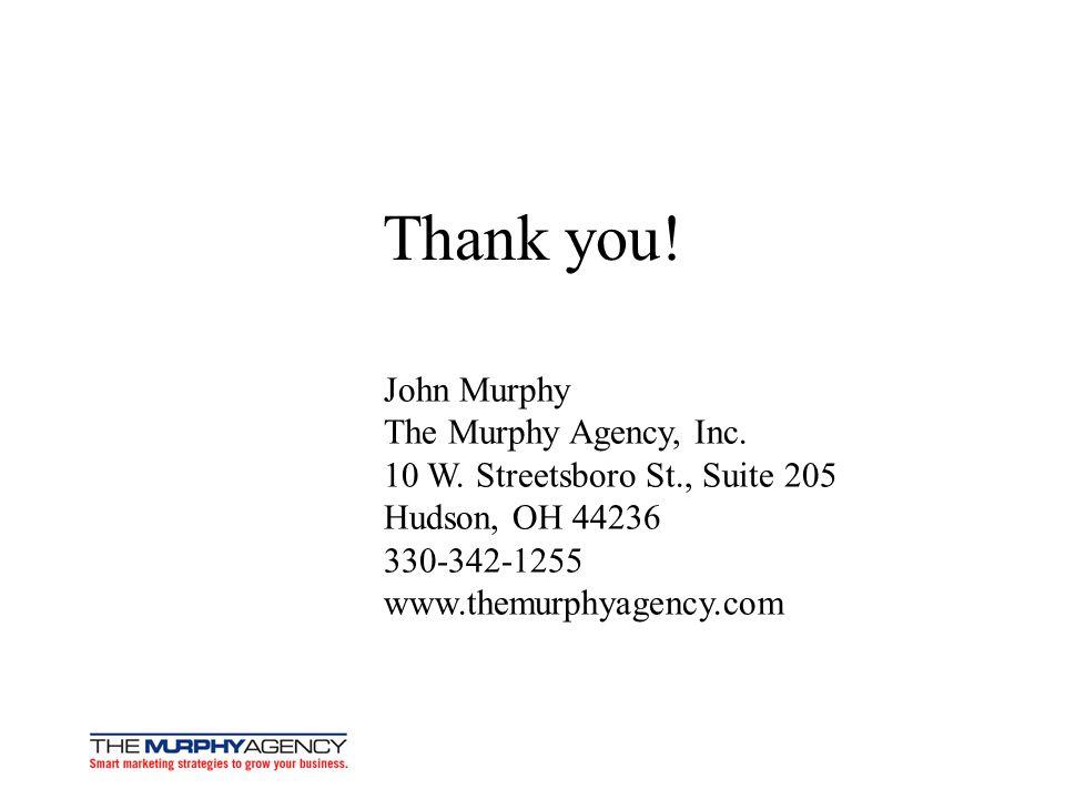 Thank you! John Murphy The Murphy Agency, Inc. 10 W. Streetsboro St., Suite 205 Hudson, OH 44236 330-342-1255 www.themurphyagency.com
