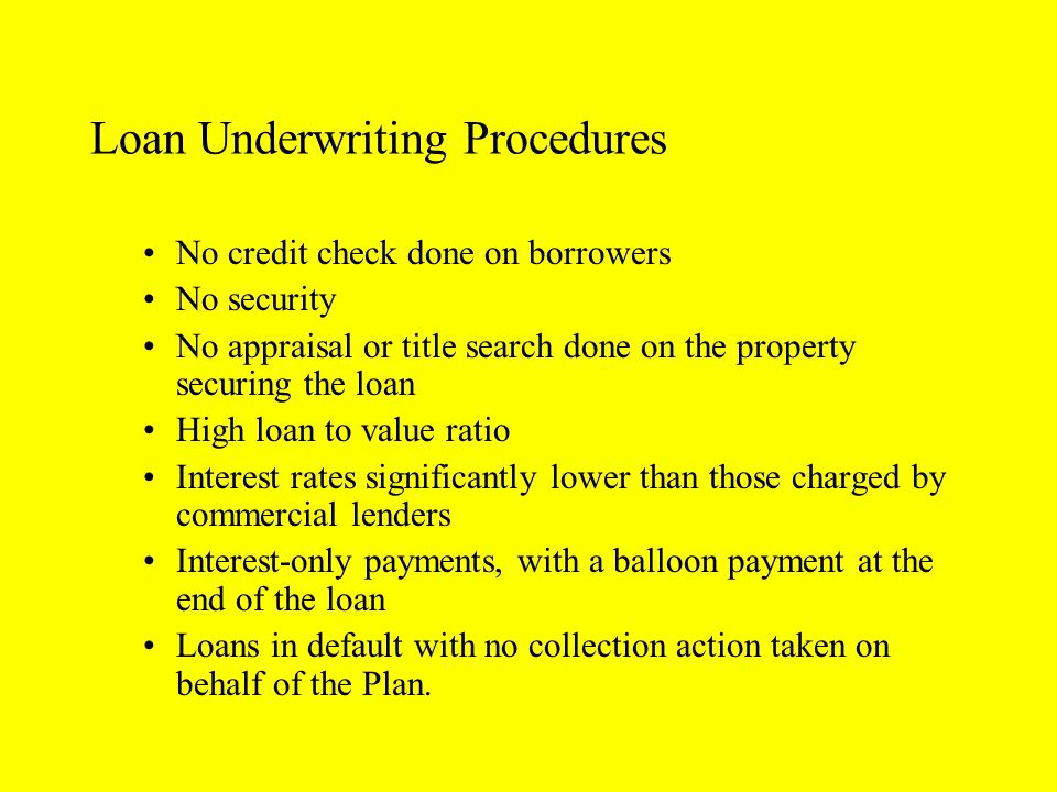 Loan Underwriting Procedures No credit check done on borrowers No security No appraisal or title search done on the property securing the loan High loan to value ratio Interest rates significantly lower than those charged by commercial lenders Interest-only payments, with a balloon payment at the end of the loan Loans in default with no collection action taken on behalf of the Plan.
