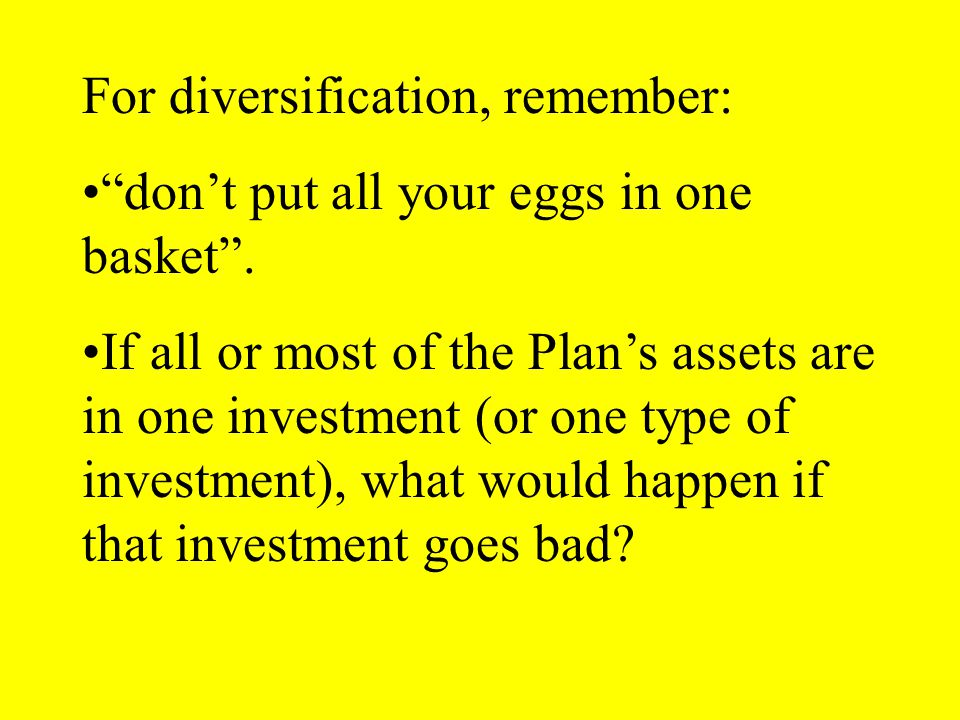For diversification, remember: dont put all your eggs in one basket.