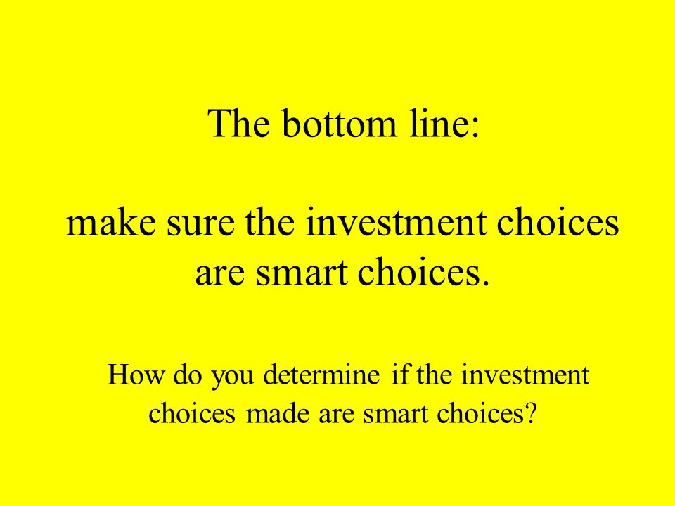 The bottom line: make sure the investment choices are smart choices.