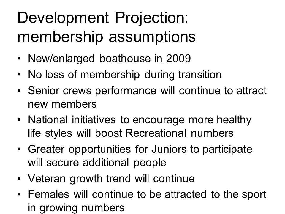 Development Projection: membership assumptions New/enlarged boathouse in 2009 No loss of membership during transition Senior crews performance will continue to attract new members National initiatives to encourage more healthy life styles will boost Recreational numbers Greater opportunities for Juniors to participate will secure additional people Veteran growth trend will continue Females will continue to be attracted to the sport in growing numbers