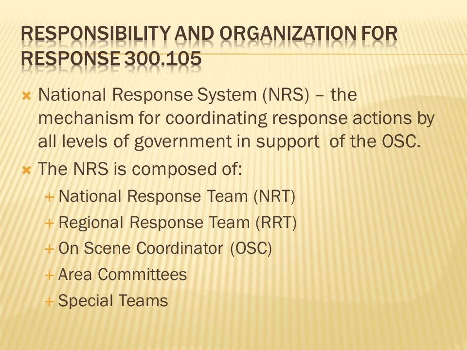 National Response System (NRS) – the mechanism for coordinating response actions by all levels of government in support of the OSC. The NRS is compose