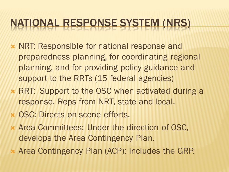 NRT: Responsible for national response and preparedness planning, for coordinating regional planning, and for providing policy guidance and support to the RRTs (15 federal agencies) RRT: Support to the OSC when activated during a response.