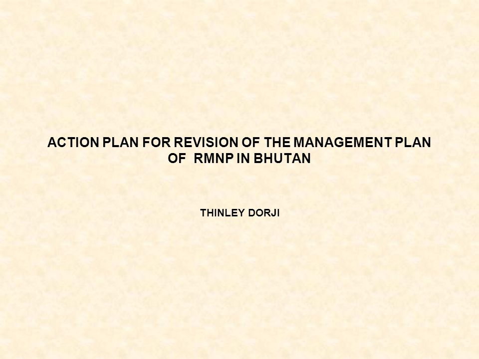 ACTION PLAN FOR REVISION OF THE MANAGEMENT PLAN OF RMNP IN BHUTAN THINLEY DORJI