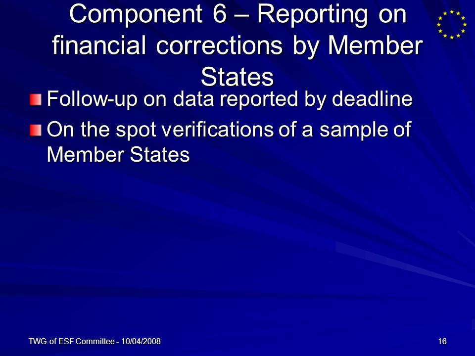 TWG of ESF Committee - 10/04/200816 Component 6 – Reporting on financial corrections by Member States Follow-up on data reported by deadline On the spot verifications of a sample of Member States