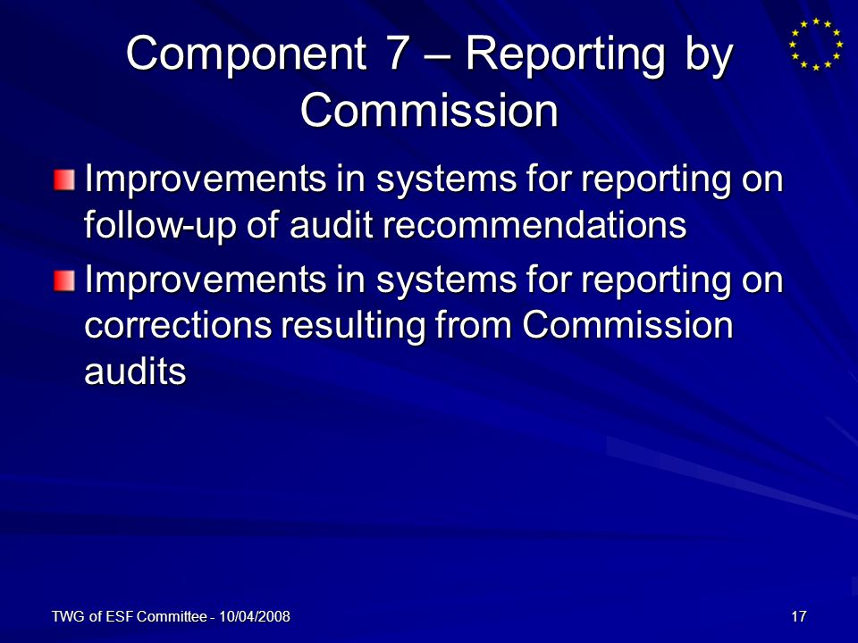 TWG of ESF Committee - 10/04/200817 Component 7 – Reporting by Commission Improvements in systems for reporting on follow-up of audit recommendations Improvements in systems for reporting on corrections resulting from Commission audits
