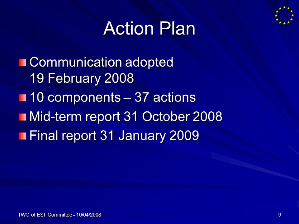 TWG of ESF Committee - 10/04/20089 Action Plan Communication adopted 19 February 2008 10 components – 37 actions Mid-term report 31 October 2008 Final report 31 January 2009