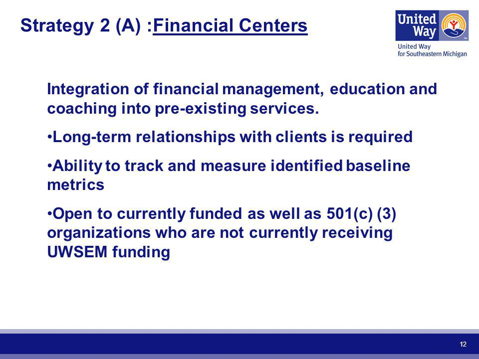 12 Strategy 2 (A) :Financial Centers Integration of financial management, education and coaching into pre-existing services. Long-term relationships w