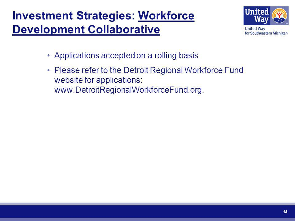 14 Investment Strategies: Workforce Development Collaborative Applications accepted on a rolling basis Please refer to the Detroit Regional Workforce