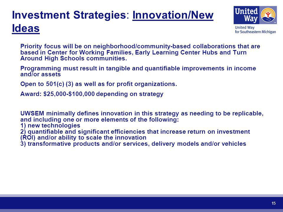 15 Investment Strategies: Innovation/New Ideas Priority focus will be on neighborhood/community-based collaborations that are based in Center for Work