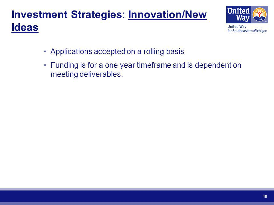 16 Investment Strategies: Innovation/New Ideas Applications accepted on a rolling basis Funding is for a one year timeframe and is dependent on meeting deliverables.