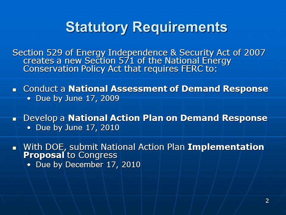 2 Statutory Requirements Section 529 of Energy Independence & Security Act of 2007 creates a new Section 571 of the National Energy Conservation Policy Act that requires FERC to: Conduct a National Assessment of Demand Response Conduct a National Assessment of Demand Response Due by June 17, 2009Due by June 17, 2009 Develop a National Action Plan on Demand Response Develop a National Action Plan on Demand Response Due by June 17, 2010Due by June 17, 2010 With DOE, submit National Action Plan Implementation Proposal to Congress With DOE, submit National Action Plan Implementation Proposal to Congress Due by December 17, 2010Due by December 17, 2010