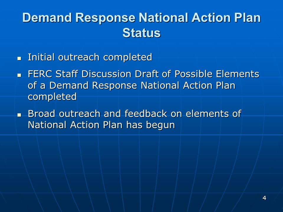 4 Demand Response National Action Plan Status Initial outreach completed Initial outreach completed FERC Staff Discussion Draft of Possible Elements of a Demand Response National Action Plan completed FERC Staff Discussion Draft of Possible Elements of a Demand Response National Action Plan completed Broad outreach and feedback on elements of National Action Plan has begun Broad outreach and feedback on elements of National Action Plan has begun