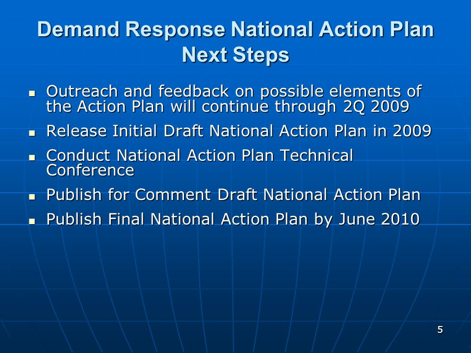 5 Demand Response National Action Plan Next Steps Outreach and feedback on possible elements of the Action Plan will continue through 2Q 2009 Outreach and feedback on possible elements of the Action Plan will continue through 2Q 2009 Release Initial Draft National Action Plan in 2009 Release Initial Draft National Action Plan in 2009 Conduct National Action Plan Technical Conference Conduct National Action Plan Technical Conference Publish for Comment Draft National Action Plan Publish for Comment Draft National Action Plan Publish Final National Action Plan by June 2010 Publish Final National Action Plan by June 2010